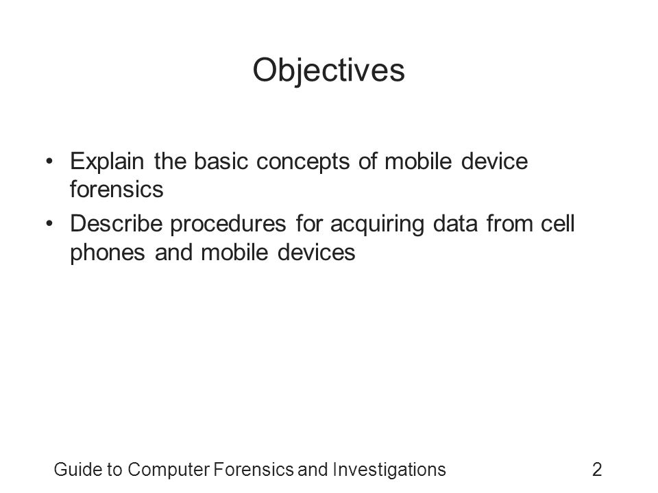 Guide to Computer Forensics and Investigations13 Understanding Acquisition Procedures for Cell Phones and Mobile Devices (continued) Messages might be received on the mobile device after seizure Isolate the device from incoming signals with one of the following options: –Place the device in a paint can –Use the Paraben Wireless StrongHold Bag –Use eight layers of antistatic bags to block the signal The drawback to using these isolating options is that the mobile device is put into roaming mode –Which accelerates battery drainage