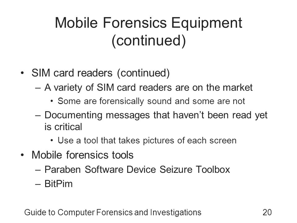 Guide to Computer Forensics and Investigations20 Mobile Forensics Equipment (continued) SIM card readers (continued) –A variety of SIM card readers ar