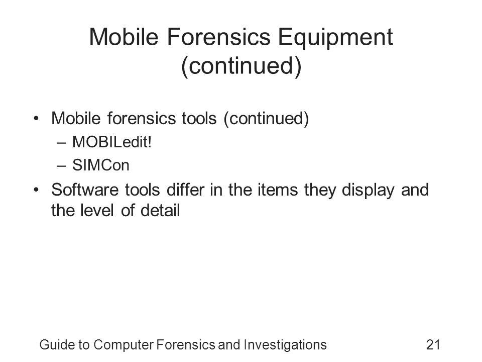 Guide to Computer Forensics and Investigations21 Mobile Forensics Equipment (continued) Mobile forensics tools (continued) –MOBILedit! –SIMCon Softwar