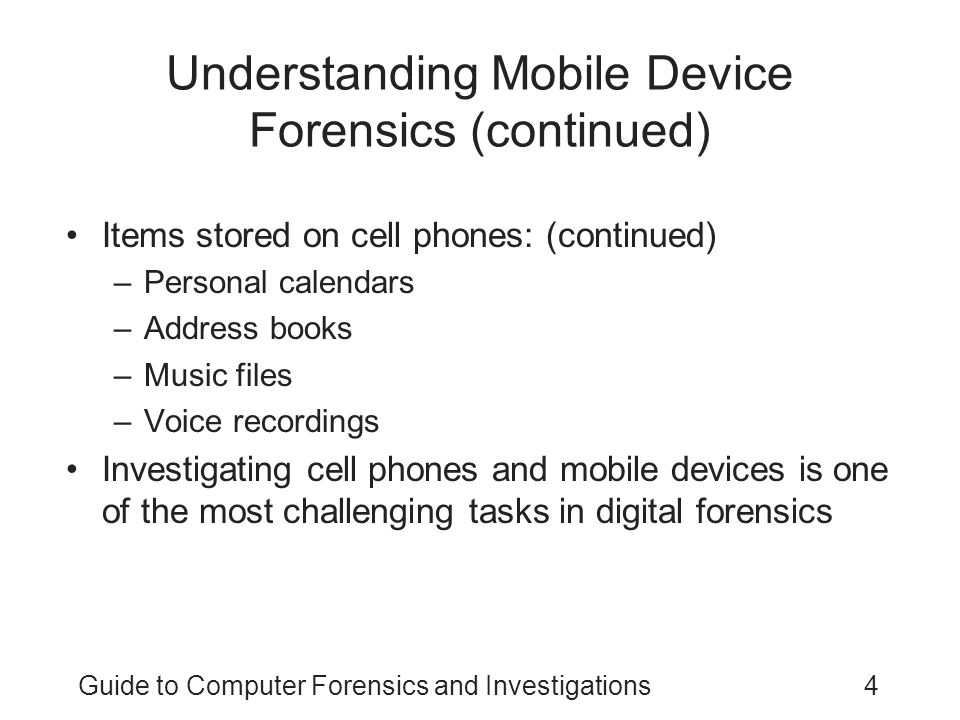 Guide to Computer Forensics and Investigations4 Understanding Mobile Device Forensics (continued) Items stored on cell phones: (continued) –Personal c