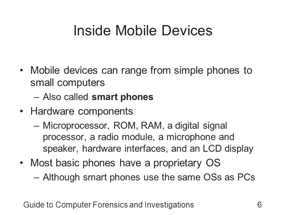 Guide to Computer Forensics and Investigations7 Inside Mobile Devices (continued) Phones store system data in electronically erasable programmable read-only memory (EEPROM) –Enables service providers to reprogram phones without having to physically access memory chips OS is stored in ROM –Nonvolatile memory
