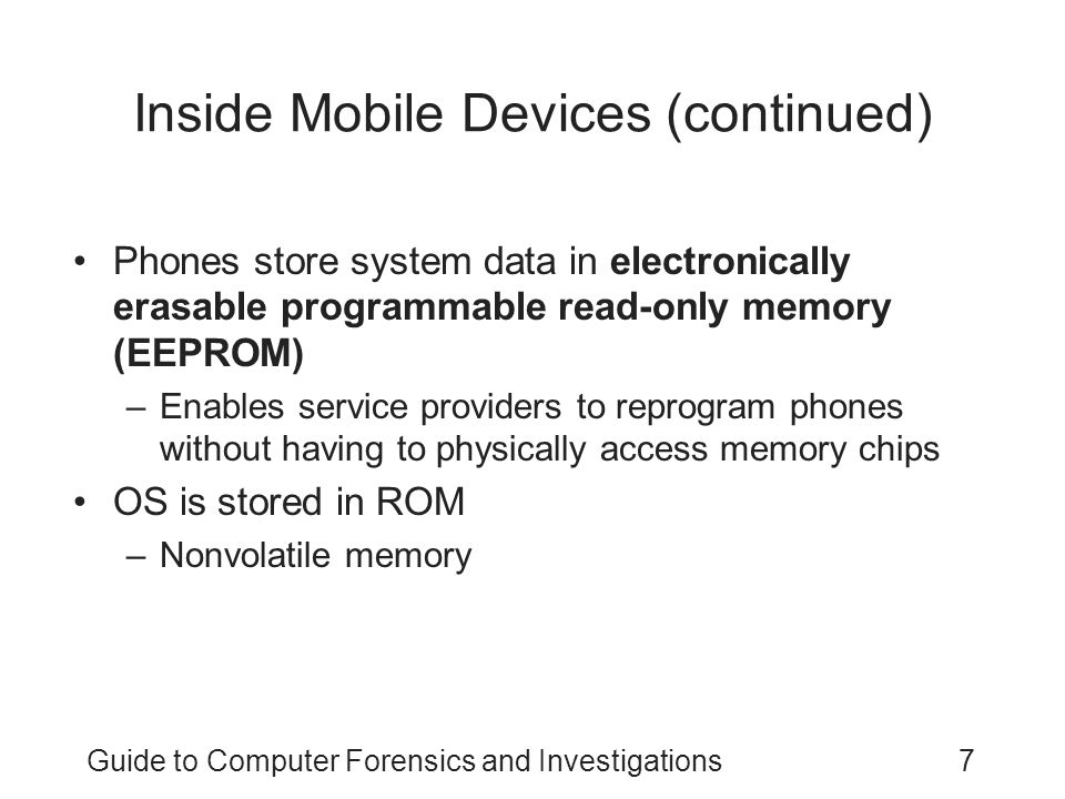 Guide to Computer Forensics and Investigations18 Mobile Forensics Equipment (continued) Make sure you have installed the mobile device software on your forensic workstation Attach the phone to its power supply and connect the correct cables After youve connected the device –Start the forensics program and begin downloading the available information