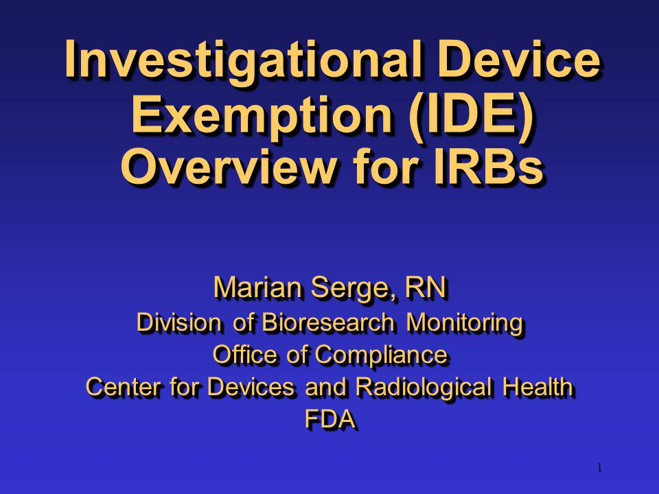 1 Investigational Device Exemption (IDE) Overview for IRBs Marian Serge, RN Division of Bioresearch Monitoring Office of Compliance Center for Devices