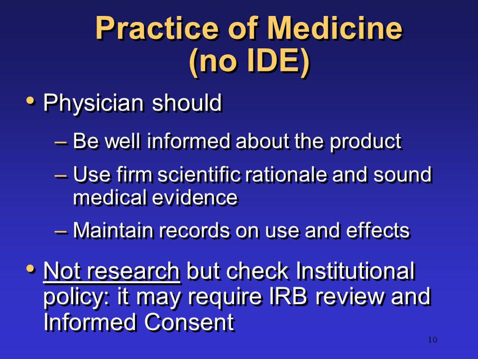 10 Practice of Medicine (no IDE) Physician should –Be well informed about the product –Use firm scientific rationale and sound medical evidence –Maint