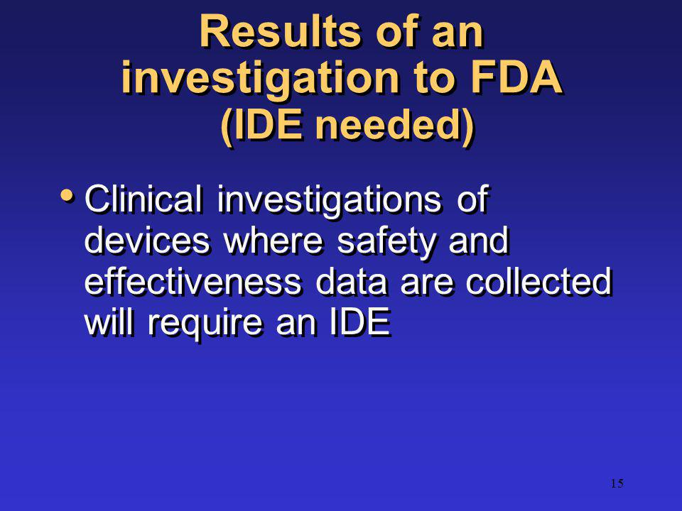 15 Results of an investigation to FDA (IDE needed) Clinical investigations of devices where safety and effectiveness data are collected will require a