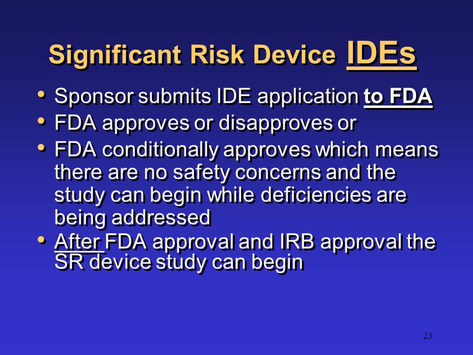 23 Significant Risk Device IDEs Sponsor submits IDE application to FDA FDA approves or disapproves or FDA conditionally approves which means there are