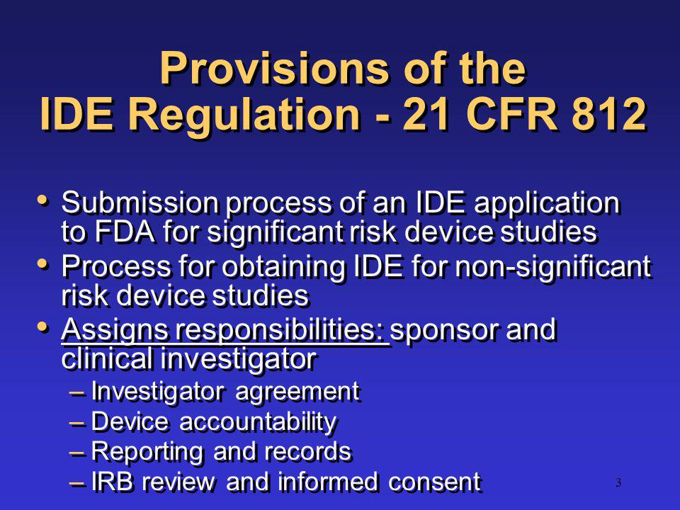 3 Provisions of the IDE Regulation - 21 CFR 812 Submission process of an IDE application to FDA for significant risk device studies Process for obtain