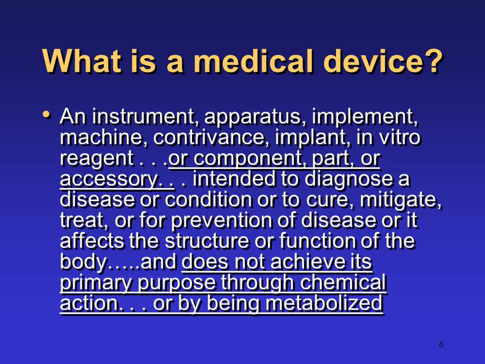6 What is a medical device? An instrument, apparatus, implement, machine, contrivance, implant, in vitro reagent...or component, part, or accessory...
