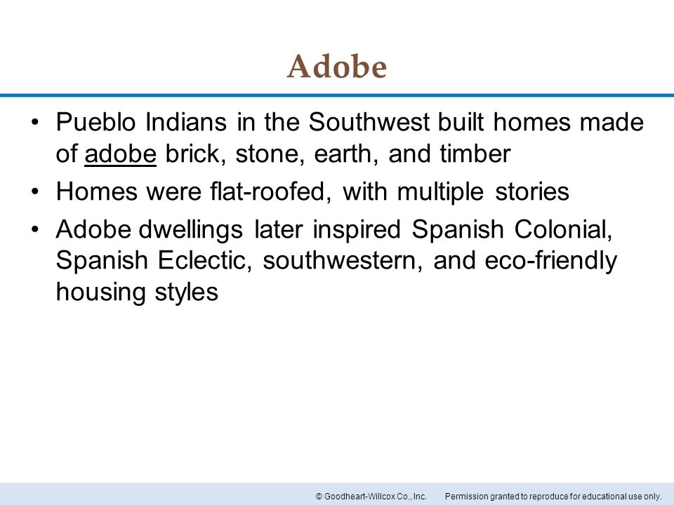 Permission granted to reproduce for educational use only.© Goodheart-Willcox Co., Inc. Adobe Pueblo Indians in the Southwest built homes made of adobe