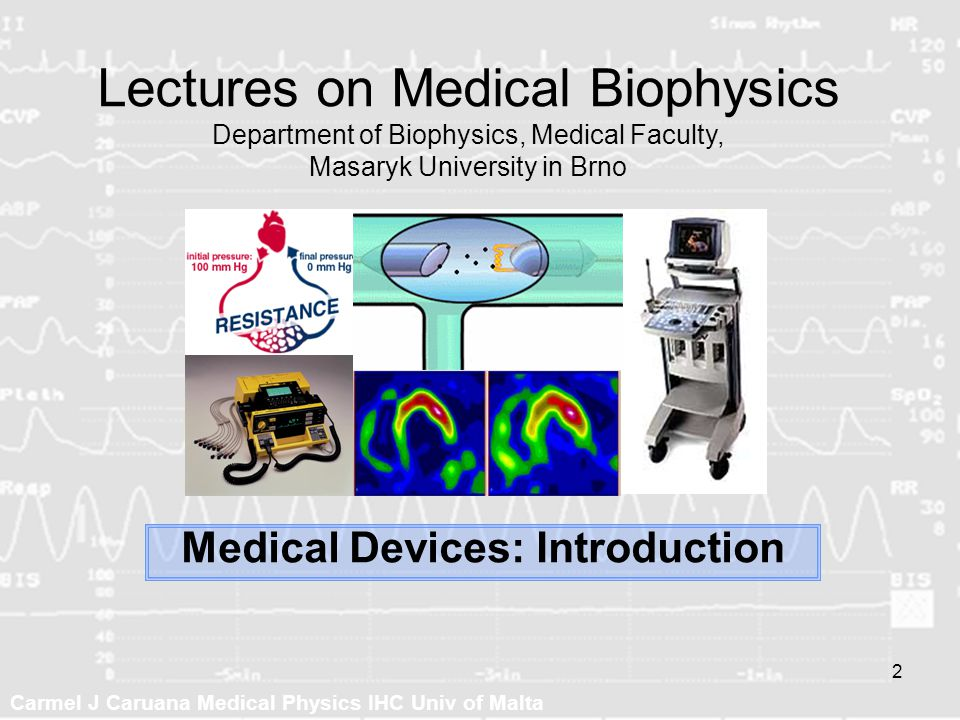 Carmel J Caruana Medical Physics IHC Univ of Malta 2 Medical Devices: Introduction Lectures on Medical Biophysics Department of Biophysics, Medical Fa