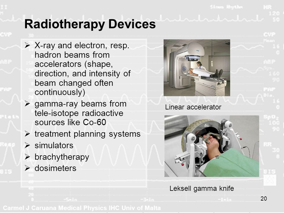 Carmel J Caruana Medical Physics IHC Univ of Malta 20 Radiotherapy Devices X-ray and electron, resp. hadron beams from accelerators (shape, direction,