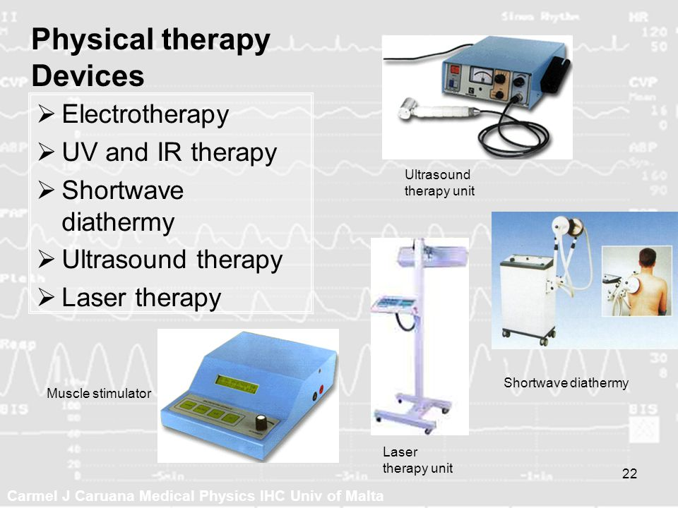 Carmel J Caruana Medical Physics IHC Univ of Malta 22 Physical therapy Devices Electrotherapy UV and IR therapy Shortwave diathermy Ultrasound therapy