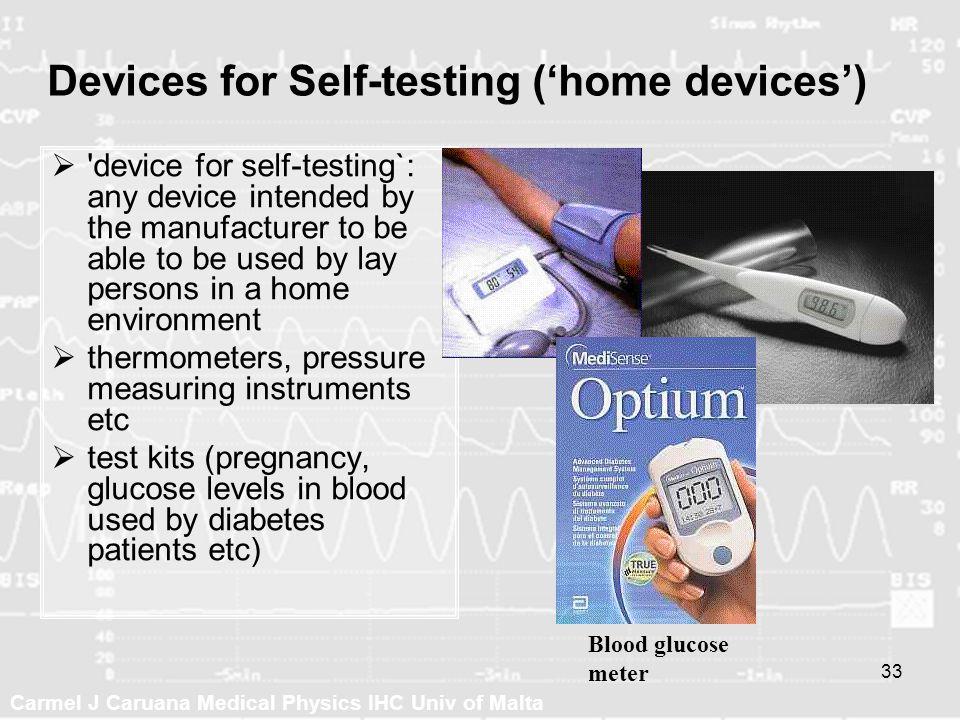 Carmel J Caruana Medical Physics IHC Univ of Malta 33 Devices for Self-testing (home devices) 'device for self-testing`: any device intended by the ma