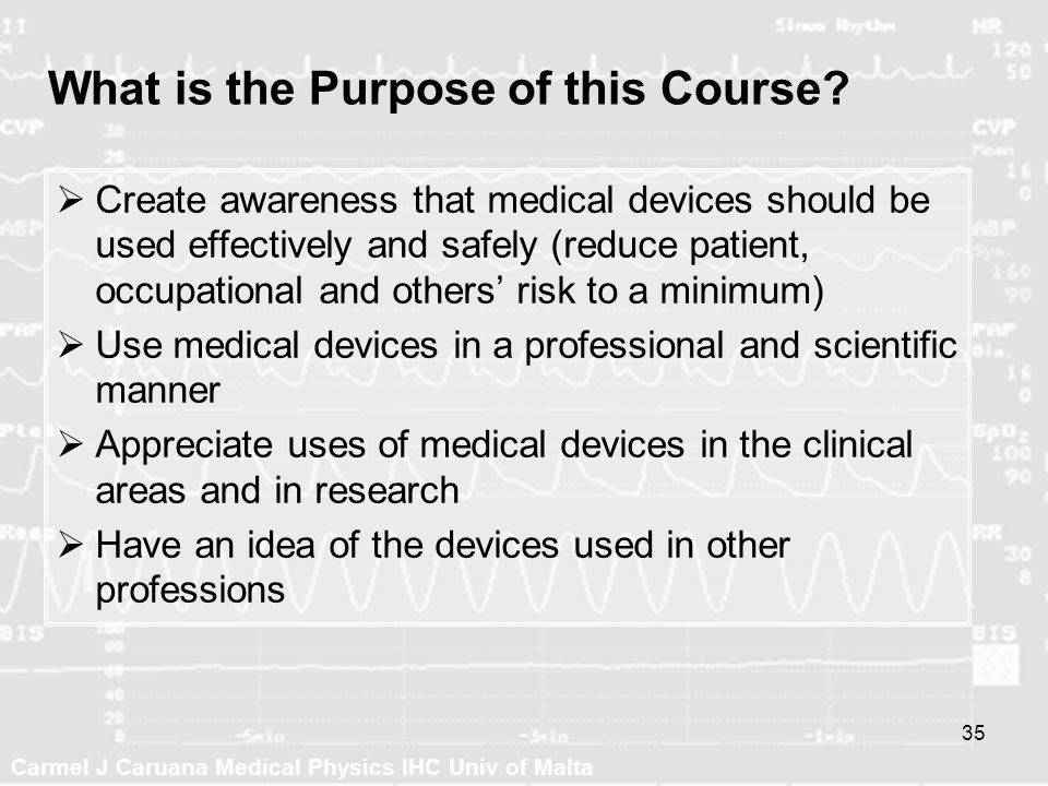 Carmel J Caruana Medical Physics IHC Univ of Malta 35 What is the Purpose of this Course? Create awareness that medical devices should be used effecti
