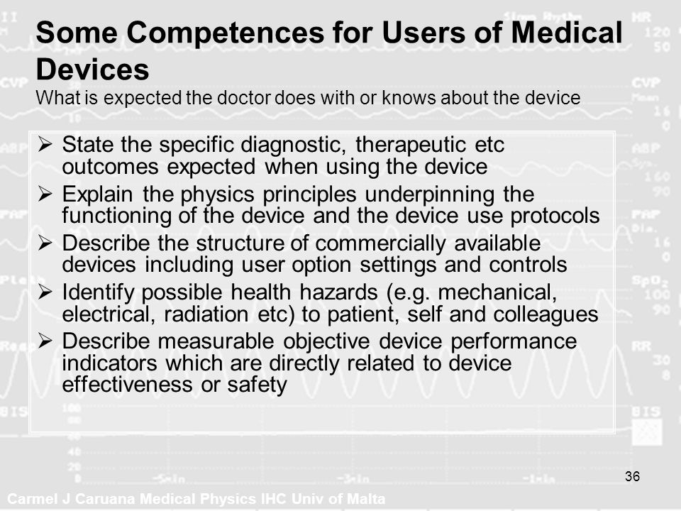 Carmel J Caruana Medical Physics IHC Univ of Malta 36 Some Competences for Users of Medical Devices What is expected the doctor does with or knows abo