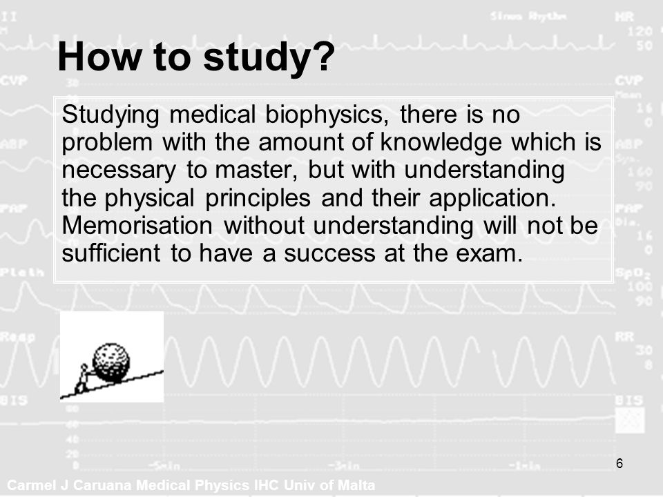 Carmel J Caruana Medical Physics IHC Univ of Malta 6 How to study? Studying medical biophysics, there is no problem with the amount of knowledge which