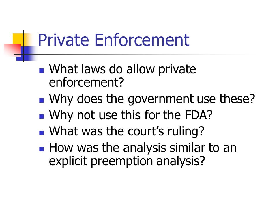 Private Enforcement What laws do allow private enforcement? Why does the government use these? Why not use this for the FDA? What was the courts rulin