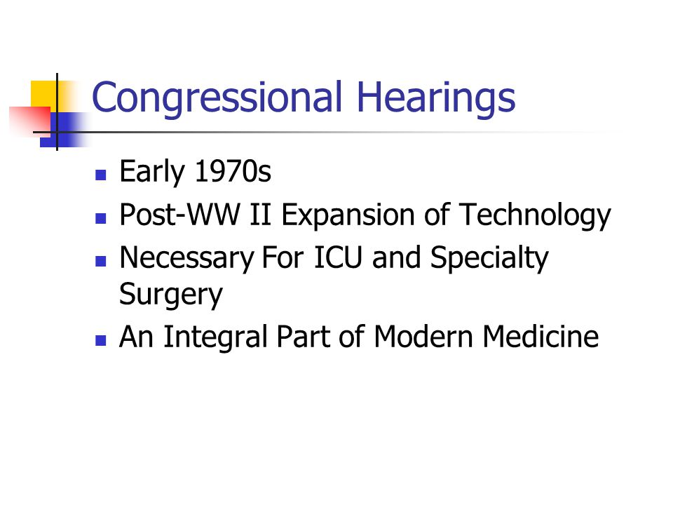 Congressional Hearings Early 1970s Post-WW II Expansion of Technology Necessary For ICU and Specialty Surgery An Integral Part of Modern Medicine