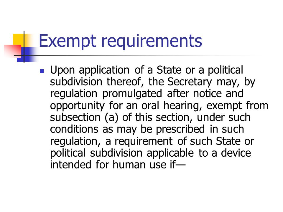 Exempt requirements Upon application of a State or a political subdivision thereof, the Secretary may, by regulation promulgated after notice and opportunity for an oral hearing, exempt from subsection (a) of this section, under such conditions as may be prescribed in such regulation, a requirement of such State or political subdivision applicable to a device intended for human use if