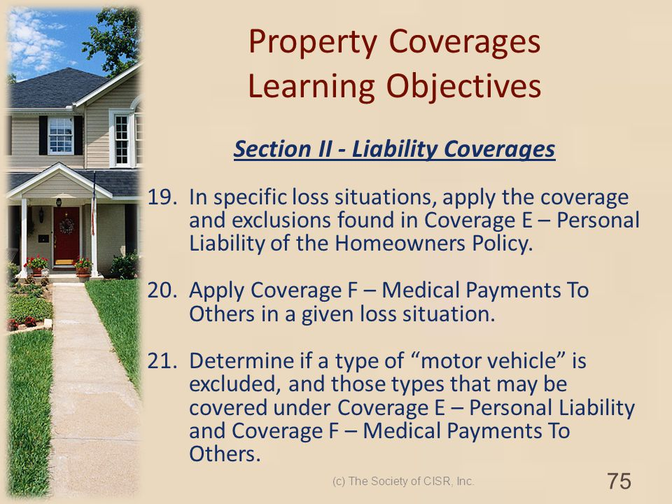 Property Coverages Learning Objectives Section II - Liability Coverages 19.In specific loss situations, apply the coverage and exclusions found in Cov