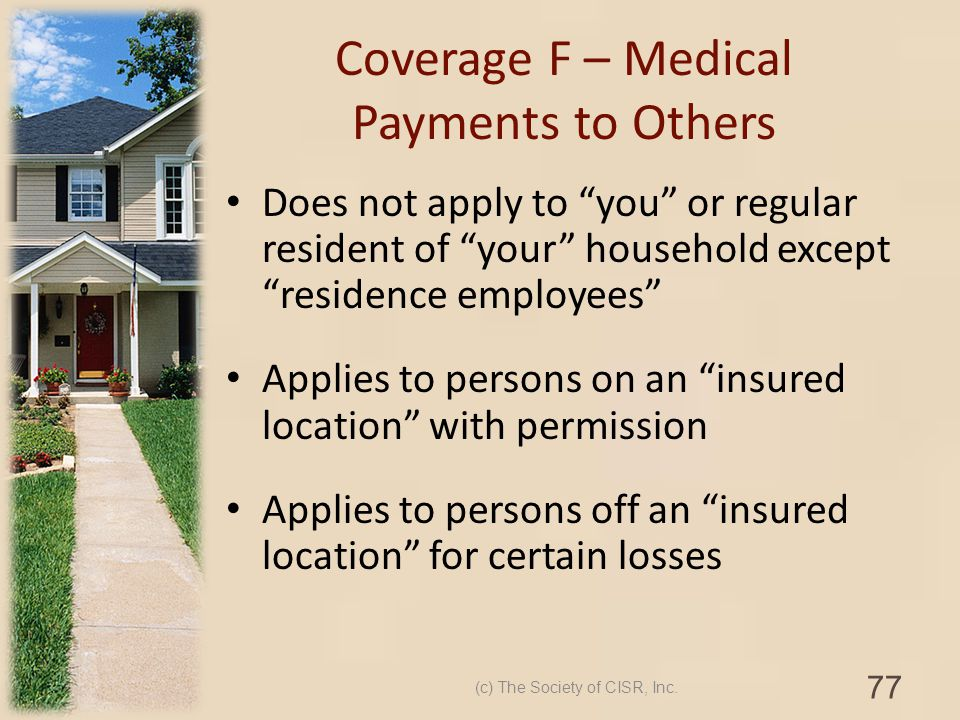 Coverage F – Medical Payments to Others Does not apply to you or regular resident of your household except residence employees Applies to persons on a
