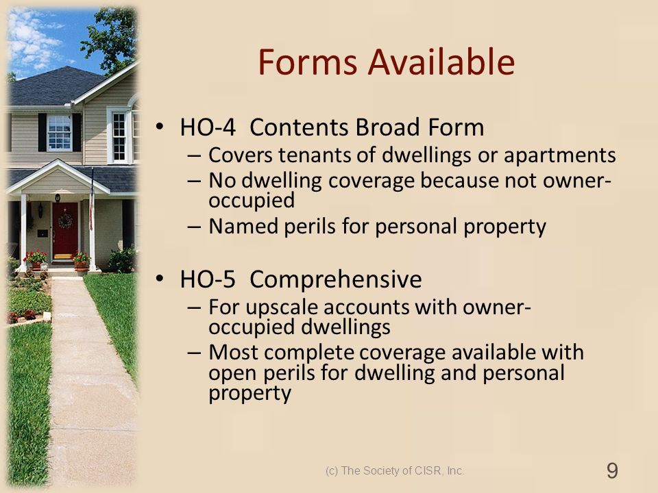 Forms Available HO-4 Contents Broad Form – Covers tenants of dwellings or apartments – No dwelling coverage because not owner- occupied – Named perils