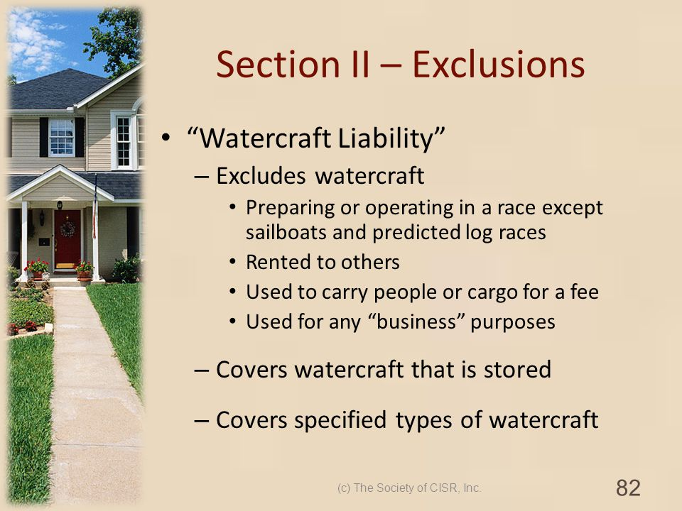 Section II – Exclusions Watercraft Liability – Excludes watercraft Preparing or operating in a race except sailboats and predicted log races Rented to