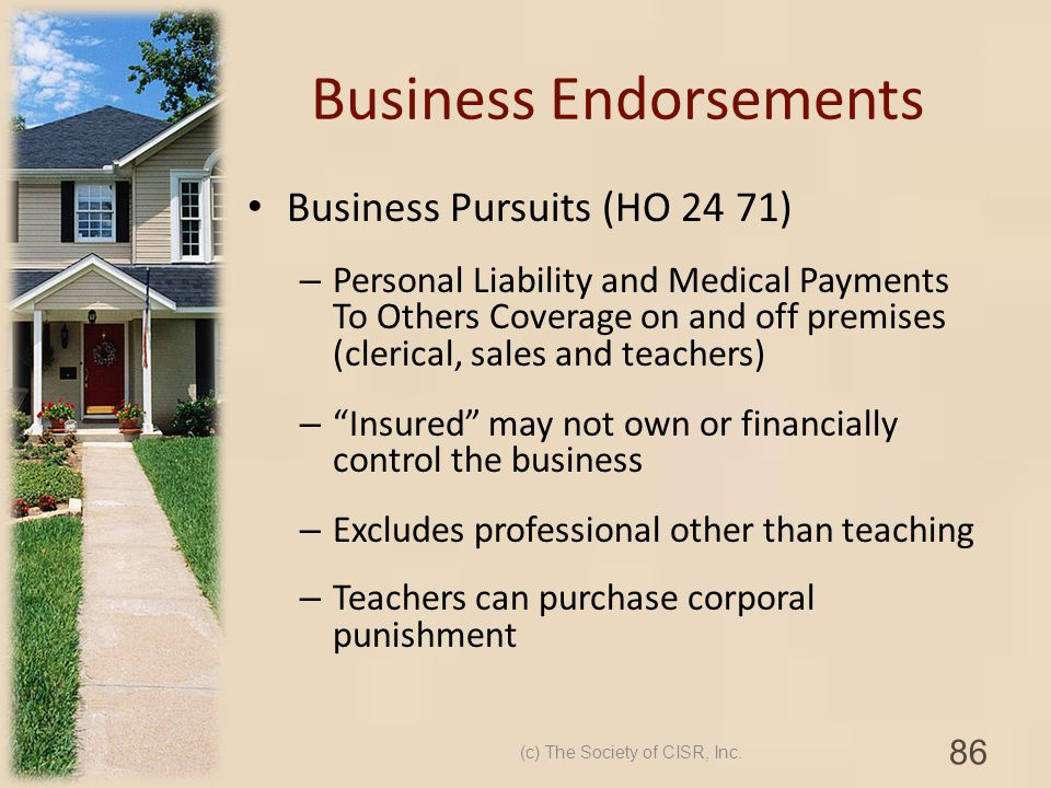 Business Endorsements Business Pursuits (HO 24 71) – Personal Liability and Medical Payments To Others Coverage on and off premises (clerical, sales a