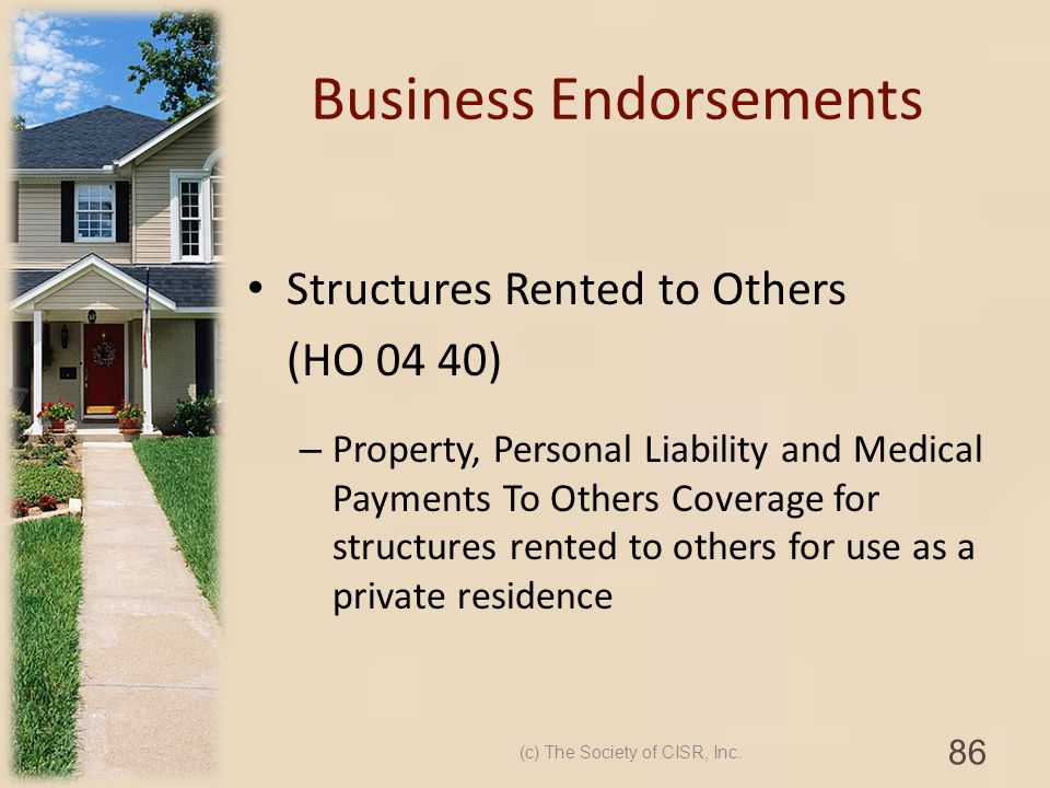 Business Endorsements Structures Rented to Others (HO 04 40) – Property, Personal Liability and Medical Payments To Others Coverage for structures ren