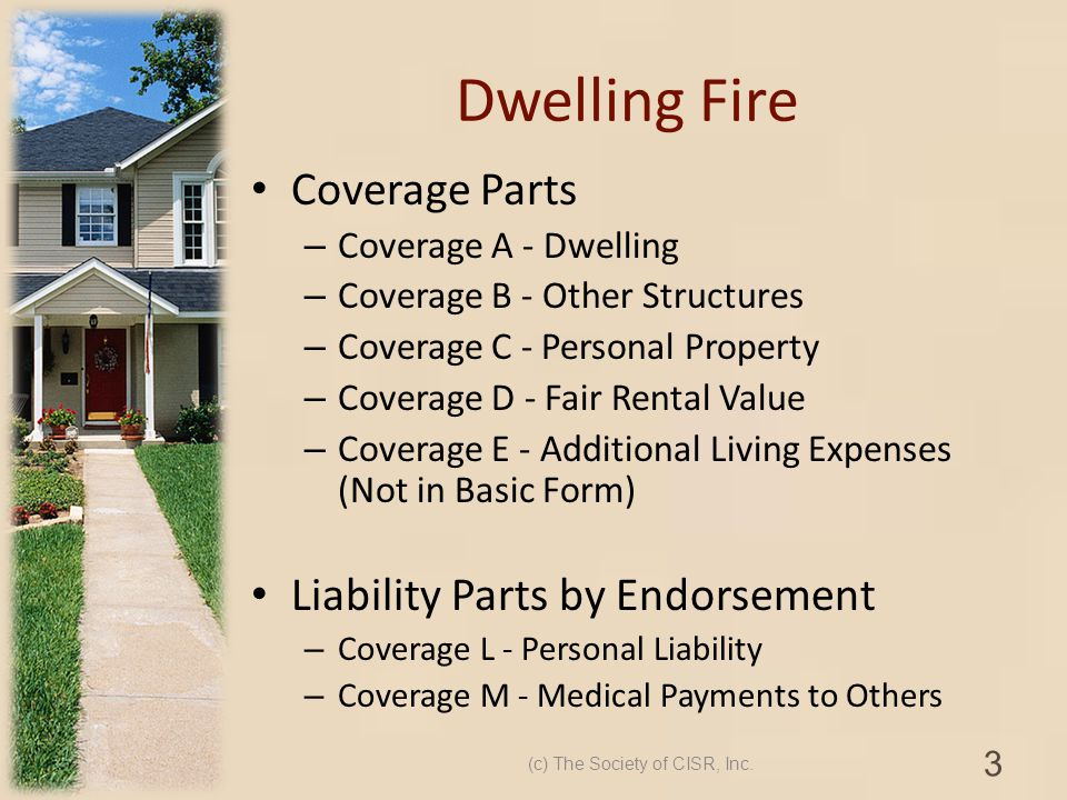 Dwelling Fire Coverage Parts – Coverage A - Dwelling – Coverage B - Other Structures – Coverage C - Personal Property – Coverage D - Fair Rental Value