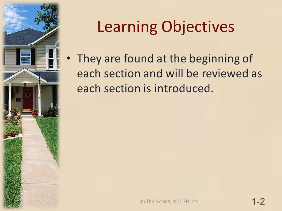 Learning Objectives They are found at the beginning of each section and will be reviewed as each section is introduced. (c) The Society of CISR, Inc.