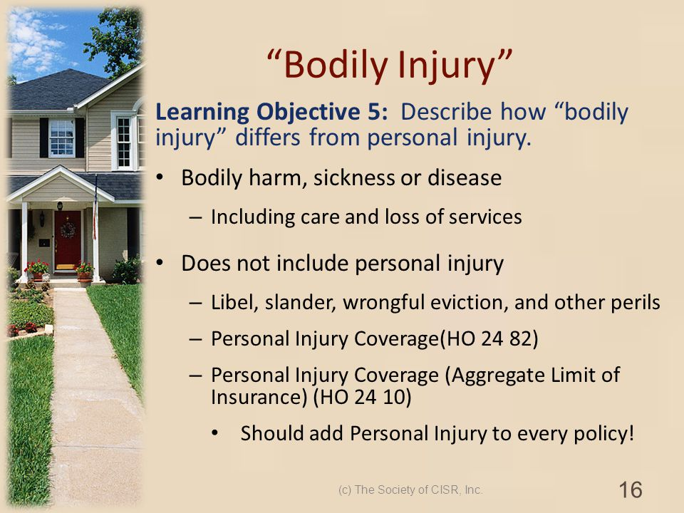 Bodily Injury Learning Objective 5: Describe how bodily injury differs from personal injury. Bodily harm, sickness or disease – Including care and los