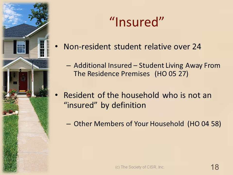 Insured Non-resident student relative over 24 – Additional Insured – Student Living Away From The Residence Premises (HO 05 27) Resident of the househ