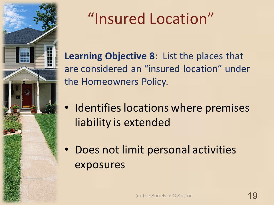 Learning Objective 8: List the places that are considered an insured location under the Homeowners Policy. Identifies locations where premises liabili