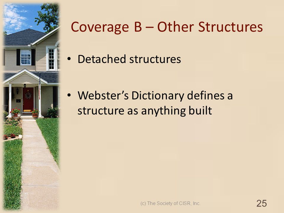 Coverage B – Other Structures Detached structures Websters Dictionary defines a structure as anything built (c) The Society of CISR, Inc. 25