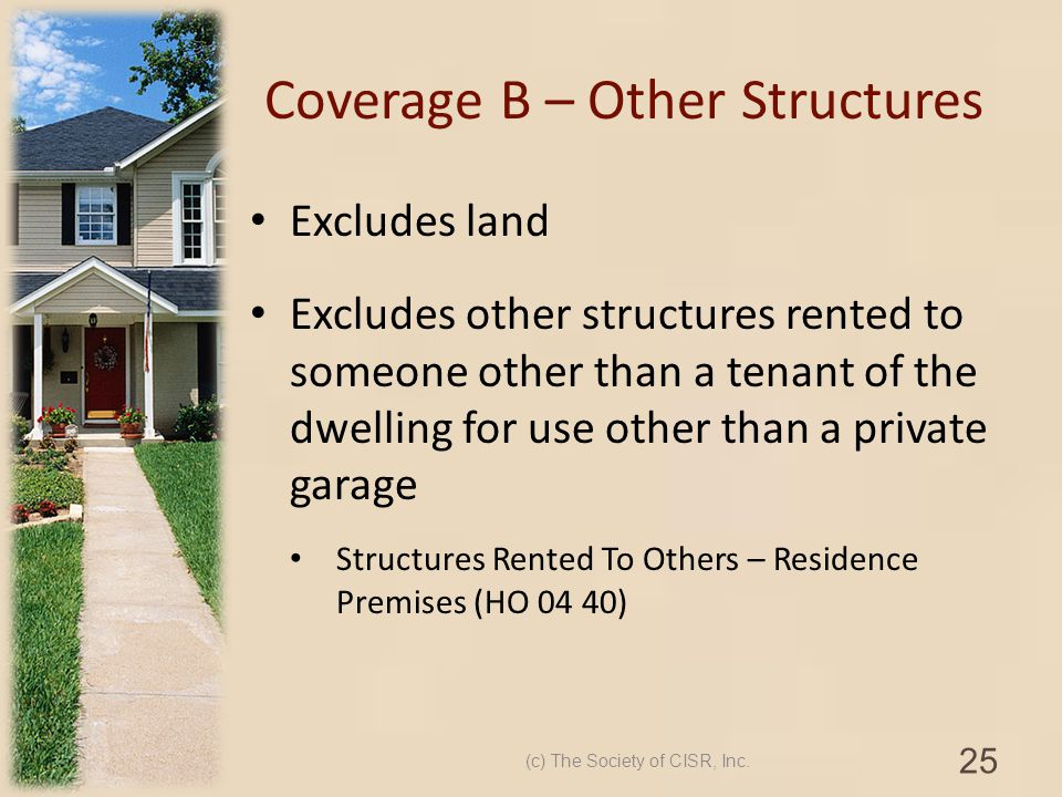 Coverage B – Other Structures Excludes land Excludes other structures rented to someone other than a tenant of the dwelling for use other than a priva