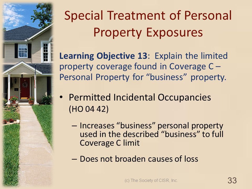 Special Treatment of Personal Property Exposures Learning Objective 13: Explain the limited property coverage found in Coverage C – Personal Property