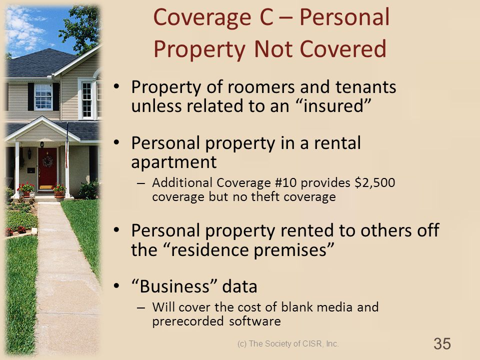 Property of roomers and tenants unless related to an insured Personal property in a rental apartment – Additional Coverage #10 provides $2,500 coverag
