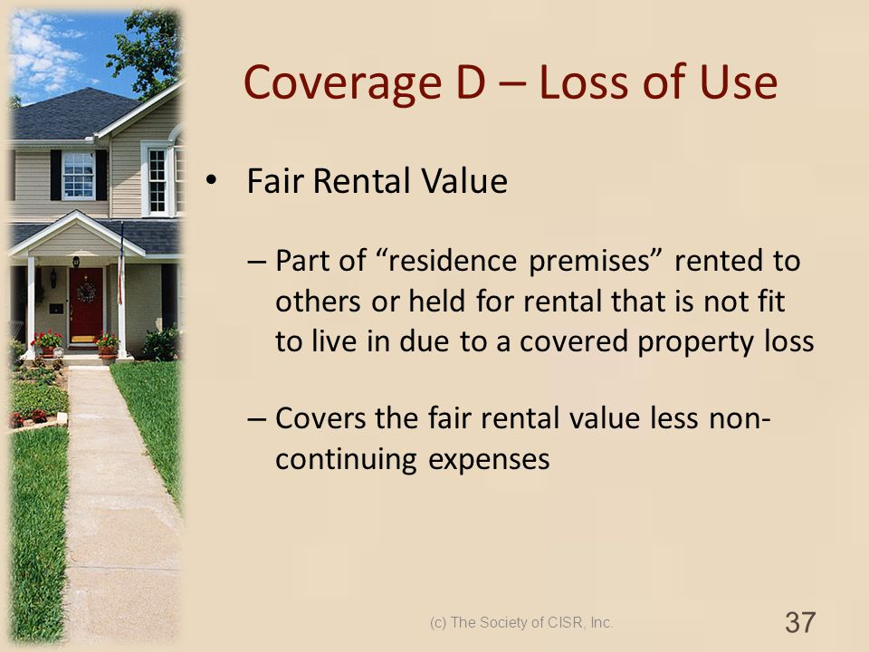 Coverage D – Loss of Use Fair Rental Value – Part of residence premises rented to others or held for rental that is not fit to live in due to a covere