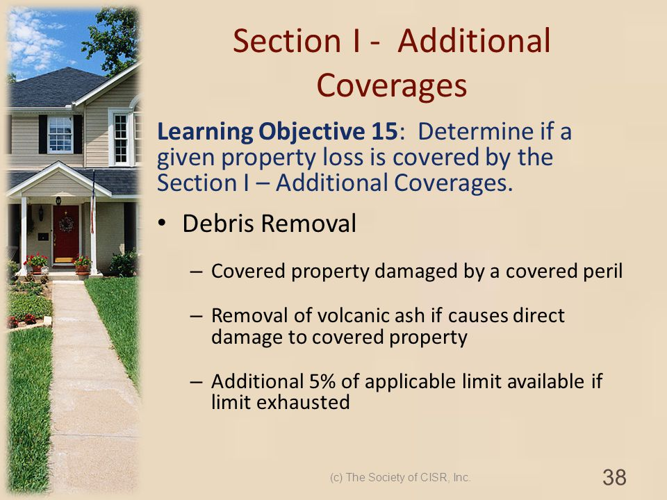 Section I - Additional Coverages Learning Objective 15: Determine if a given property loss is covered by the Section I – Additional Coverages. Debris