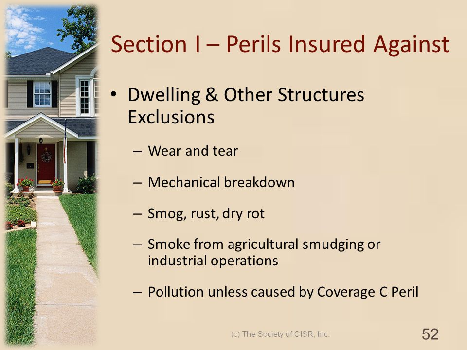 Section I – Perils Insured Against Dwelling & Other Structures Exclusions – Wear and tear – Mechanical breakdown – Smog, rust, dry rot – Smoke from ag