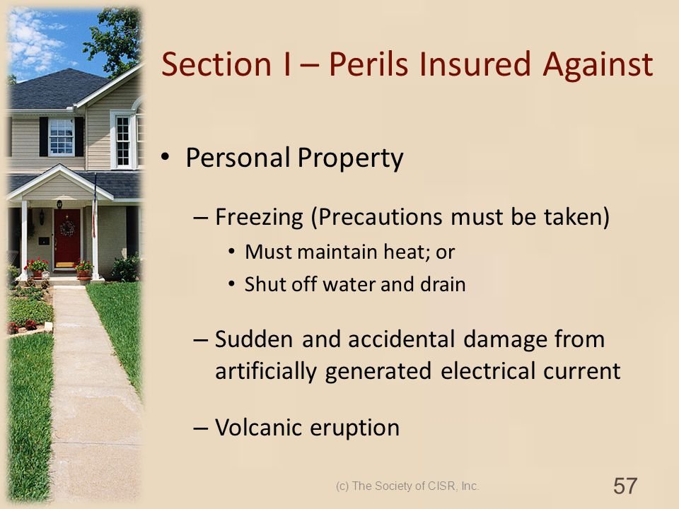 Section I – Perils Insured Against Personal Property – Freezing (Precautions must be taken) Must maintain heat; or Shut off water and drain – Sudden a