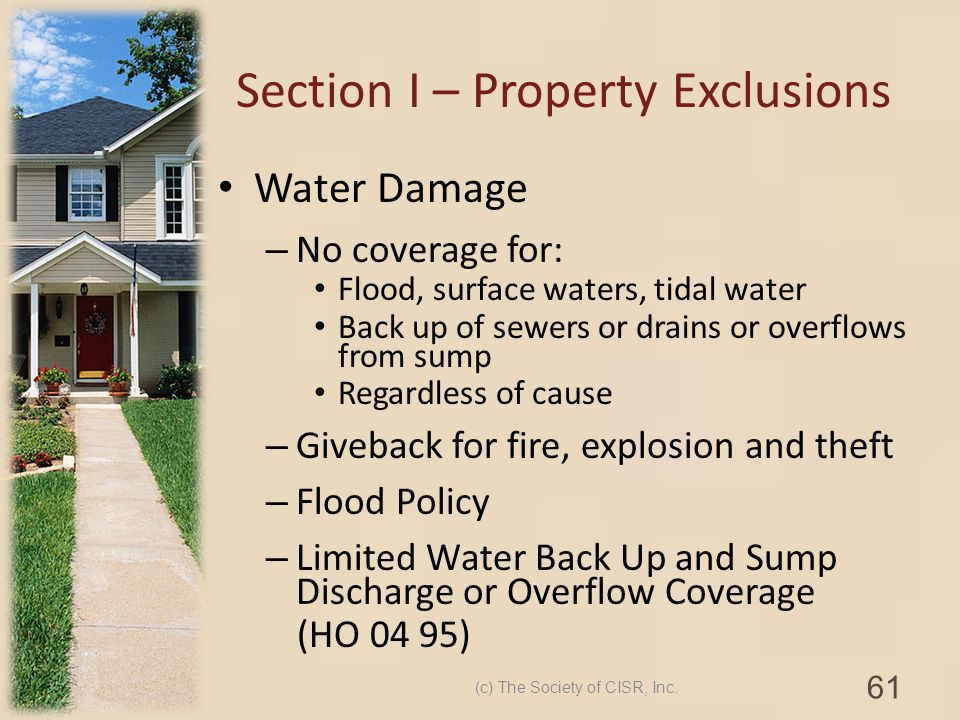 Section I – Property Exclusions Water Damage – No coverage for: Flood, surface waters, tidal water Back up of sewers or drains or overflows from sump