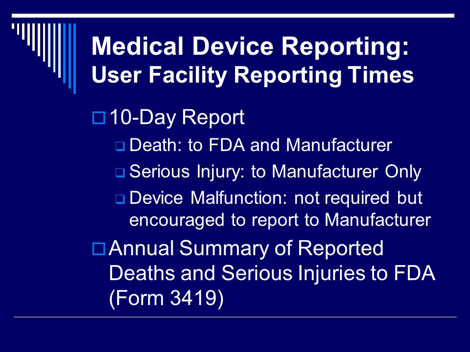 Medical Device Reporting: User Facility Reporting Times 10-Day Report Death: to FDA and Manufacturer Serious Injury: to Manufacturer Only Device Malfu