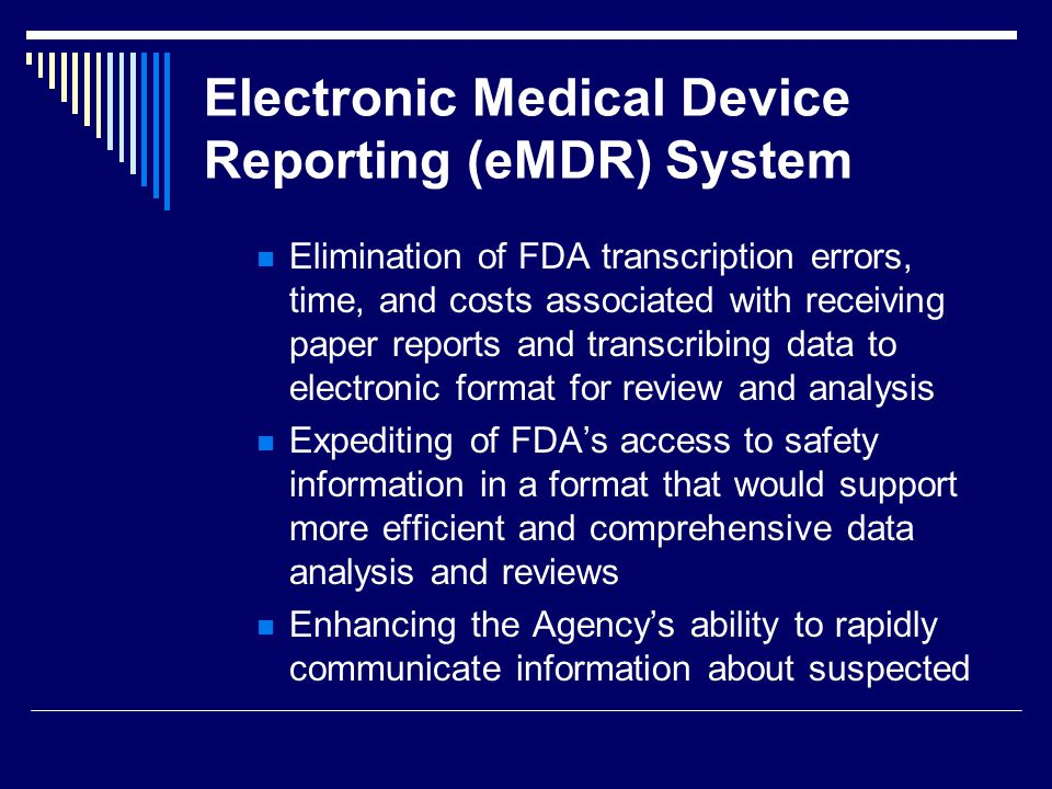 Electronic Medical Device Reporting (eMDR) System Elimination of FDA transcription errors, time, and costs associated with receiving paper reports and