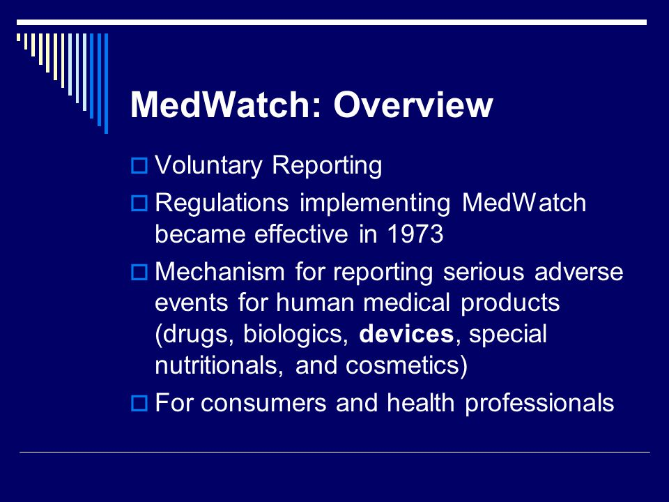 MedWatch: Overview Voluntary Reporting Regulations implementing MedWatch became effective in 1973 Mechanism for reporting serious adverse events for h