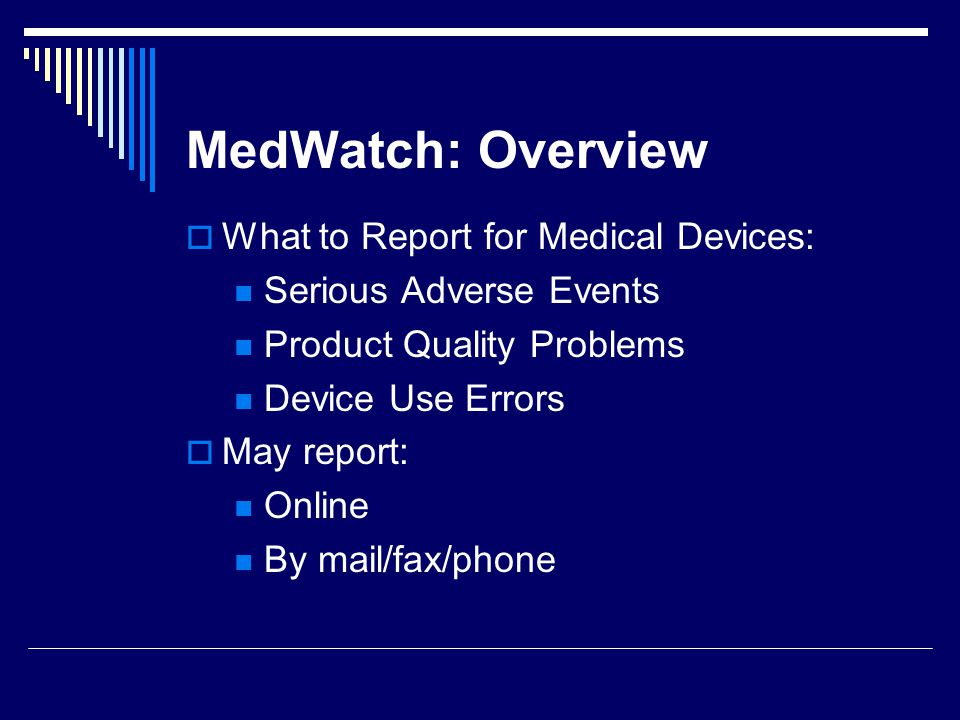 MedWatch: Overview What to Report for Medical Devices: Serious Adverse Events Product Quality Problems Device Use Errors May report: Online By mail/fa