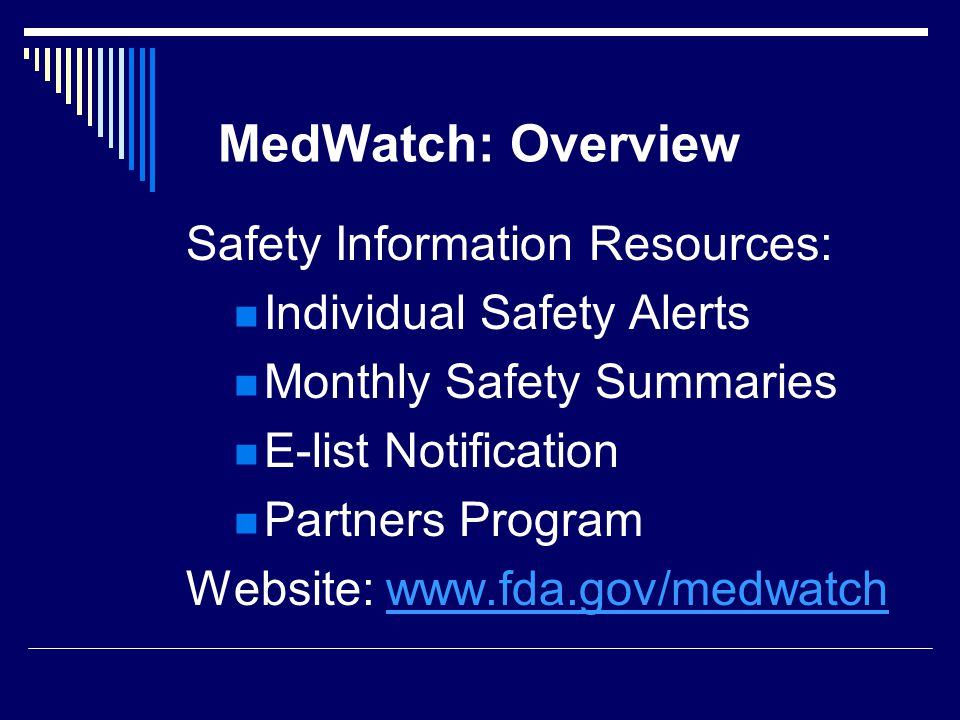 MedWatch: Overview Safety Information Resources: Individual Safety Alerts Monthly Safety Summaries E-list Notification Partners Program Website: www.f