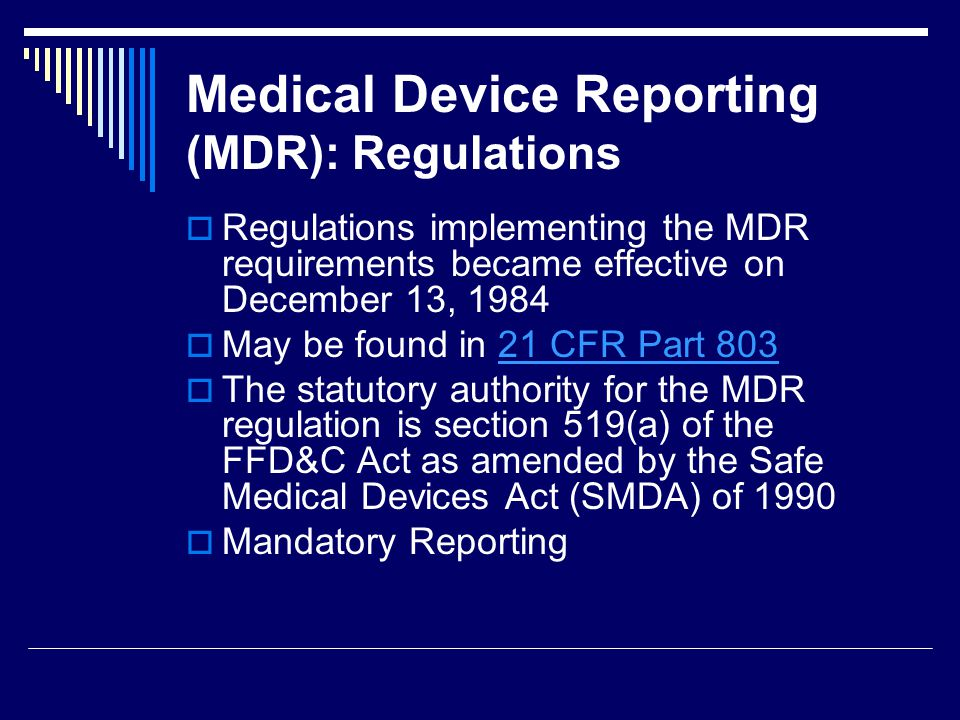 Medical Device Reporting (MDR): Regulations Regulations implementing the MDR requirements became effective on December 13, 1984 May be found in 21 CFR