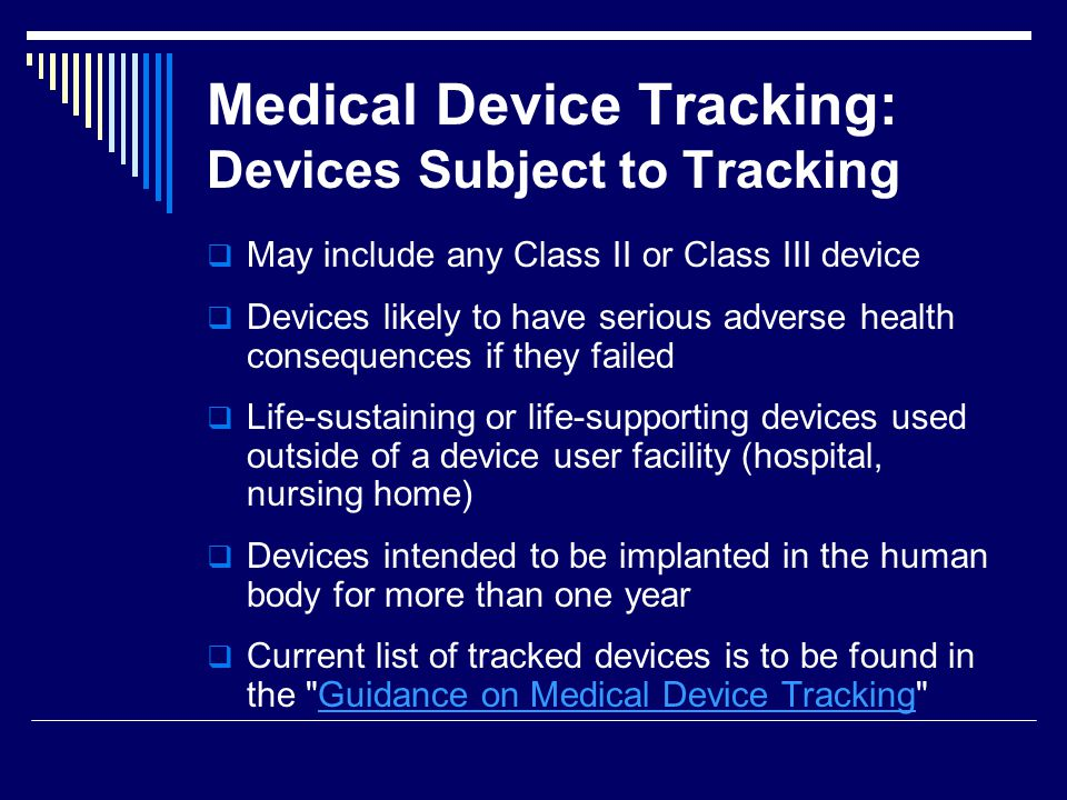 Medical Device Tracking: Devices Subject to Tracking May include any Class II or Class III device Devices likely to have serious adverse health conseq